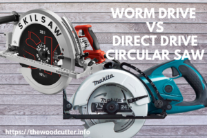 Worm Drive vs Direct Drive Circular Saw