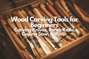 Types of Wood Carving Tools: Carving Knives, Bench Knife, Coping Saw, Riffler…